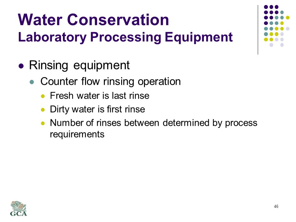 Water Conservation Laboratory Processing Equipment Rinsing equipment Counter flow rinsing operation Fresh water is last rinse Dirty water is first rinse Number of rinses between determined by process requirements 46