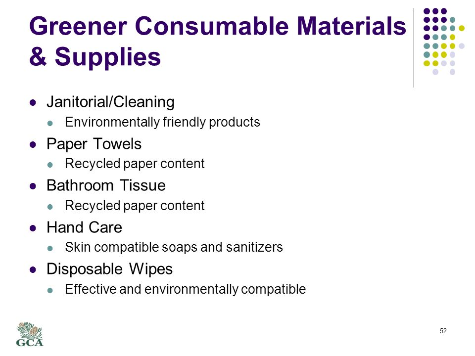 Greener Consumable Materials & Supplies Janitorial/Cleaning Environmentally friendly products Paper Towels Recycled paper content Bathroom Tissue Recycled paper content Hand Care Skin compatible soaps and sanitizers Disposable Wipes Effective and environmentally compatible 52