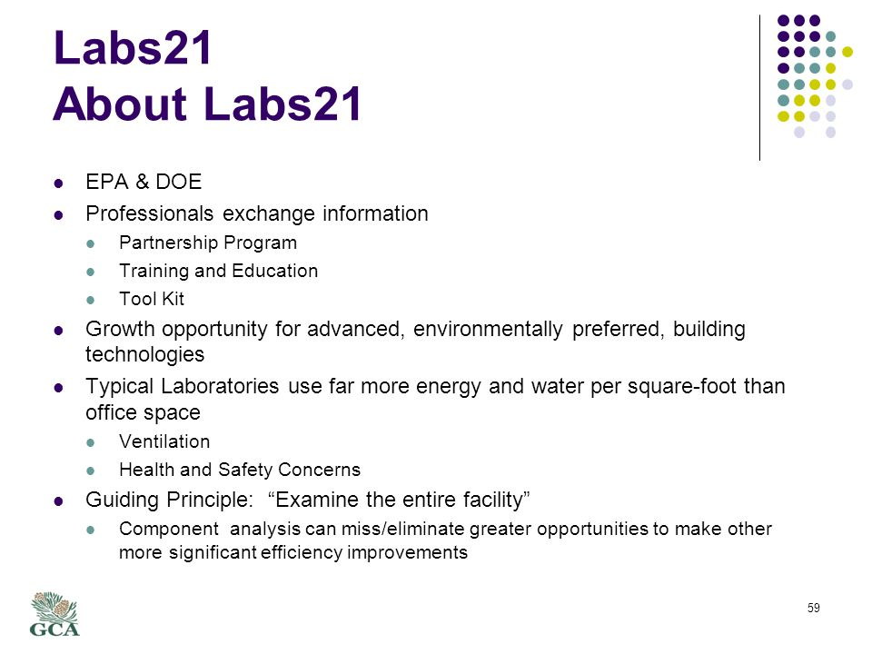 Labs21 About Labs21 EPA & DOE Professionals exchange information Partnership Program Training and Education Tool Kit Growth opportunity for advanced, environmentally preferred, building technologies Typical Laboratories use far more energy and water per square-foot than office space Ventilation Health and Safety Concerns Guiding Principle: Examine the entire facility Component analysis can miss/eliminate greater opportunities to make other more significant efficiency improvements 59