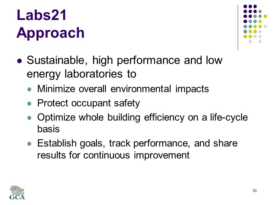 Labs21 Approach Sustainable, high performance and low energy laboratories to Minimize overall environmental impacts Protect occupant safety Optimize whole building efficiency on a life-cycle basis Establish goals, track performance, and share results for continuous improvement 60