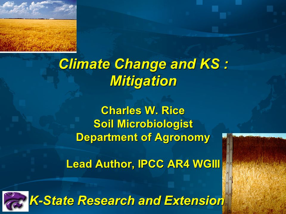 Climate Change and KS : Mitigation Charles W. Rice Soil Microbiologist Department of Agronomy Lead Author, IPCC AR4 WGIII K-State Research and Extensi