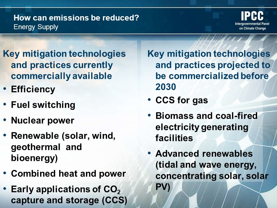 How can emissions be reduced? Energy Supply Key mitigation technologies and practices currently commercially available Efficiency Fuel switching Nucle