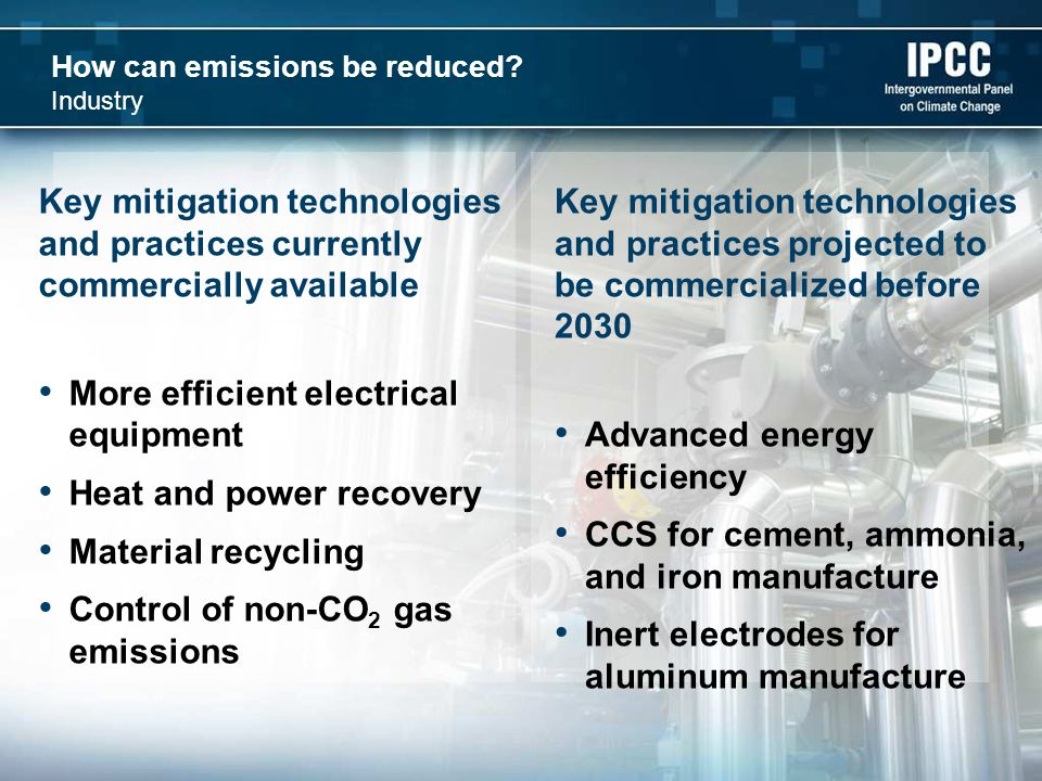How can emissions be reduced? Industry Key mitigation technologies and practices projected to be commercialized before 2030 Advanced energy efficiency