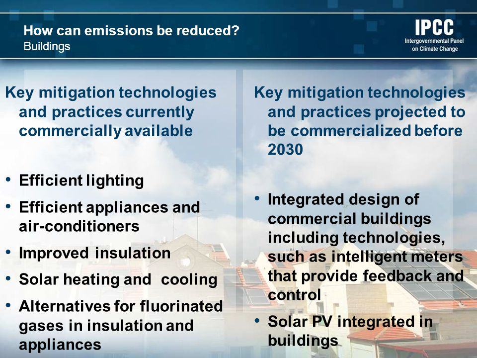 How can emissions be reduced? Buildings Key mitigation technologies and practices currently commercially available Efficient lighting Efficient applia