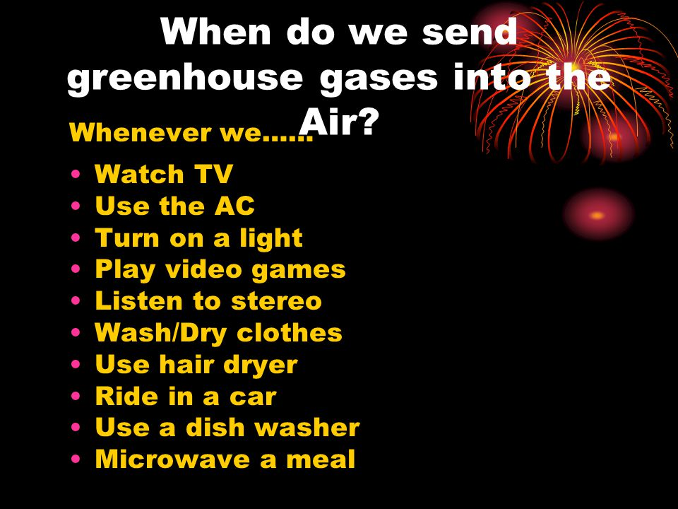 When do we send greenhouse gases into the Air? Whenever we…… Watch TV Use the AC Turn on a light Play video games Listen to stereo Wash/Dry clothes Us