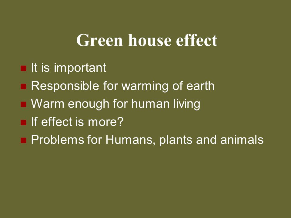Green house effect It is important Responsible for warming of earth Warm enough for human living If effect is more? Problems for Humans, plants and an