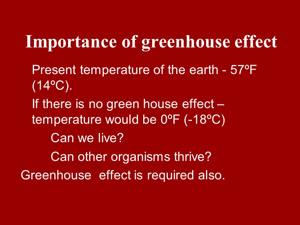 Importance of greenhouse effect Present temperature of the earth - 57ºF (14ºC). If there is no green house effect – temperature would be 0ºF (-18ºC) C