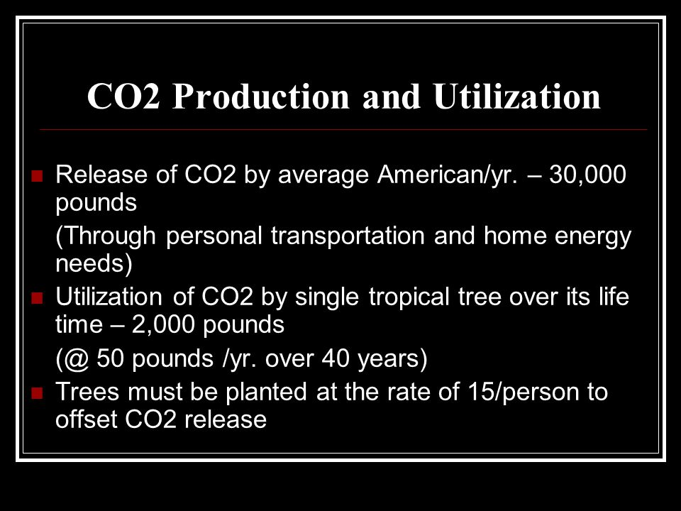 CO2 Production and Utilization Release of CO2 by average American/yr. – 30,000 pounds (Through personal transportation and home energy needs) Utilizat