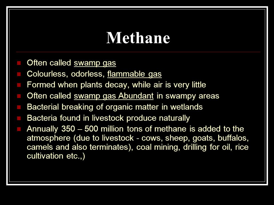 Methane Often called swamp gas Colourless, odorless, flammable gas Formed when plants decay, while air is very little Often called swamp gas Abundant