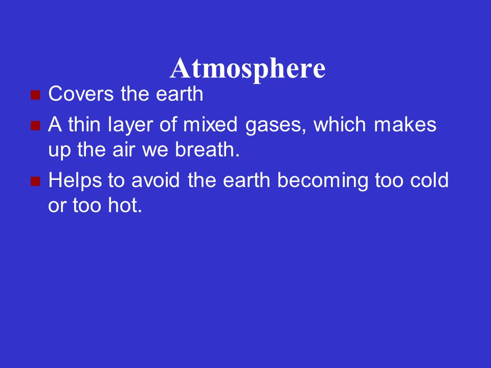 Atmosphere Covers the earth A thin layer of mixed gases, which makes up the air we breath. Helps to avoid the earth becoming too cold or too hot.