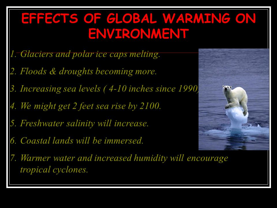 EFFECTS OF GLOBAL WARMING ON ENVIRONMENT 1.Glaciers and polar ice caps melting. 2.Floods & droughts becoming more. 3.Increasing sea levels ( 4-10 inch