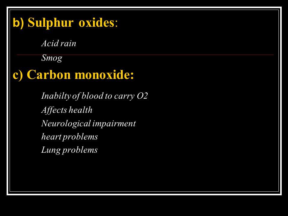 b) Sulphur oxides: Acid rain Smog c) Carbon monoxide: Inabilty of blood to carry O2 Affects health Neurological impairment heart problems Lung problem