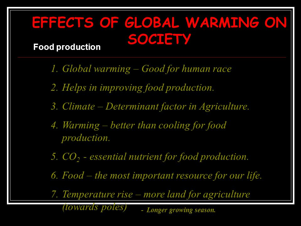 EFFECTS OF GLOBAL WARMING ON SOCIETY Food production 1.Global warming – Good for human race 2.Helps in improving food production. 3.Climate – Determin