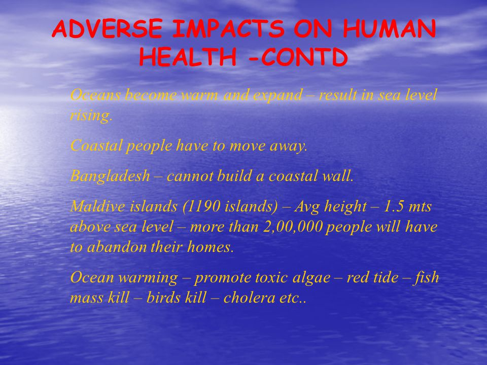 ADVERSE IMPACTS ON HUMAN HEALTH -CONTD Oceans become warm and expand – result in sea level rising. Coastal people have to move away. Bangladesh – cann