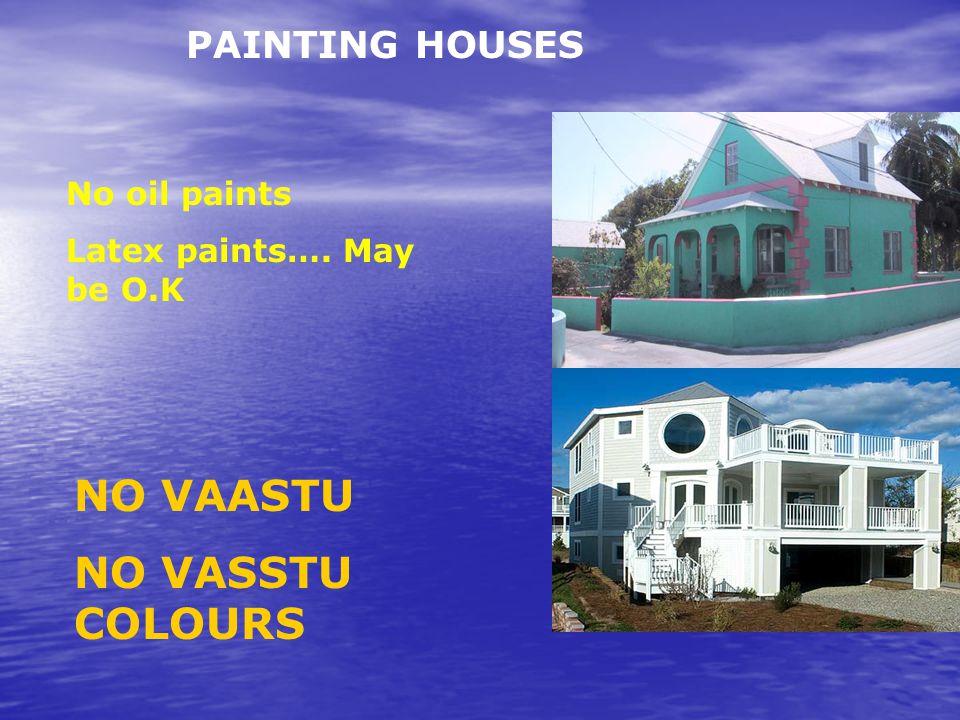 PAINTING HOUSES No oil paints Latex paints…. May be O.K NO VAASTU NO VASSTU COLOURS