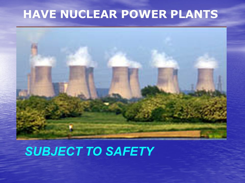 SUBJECT TO SAFETY HAVE NUCLEAR POWER PLANTS