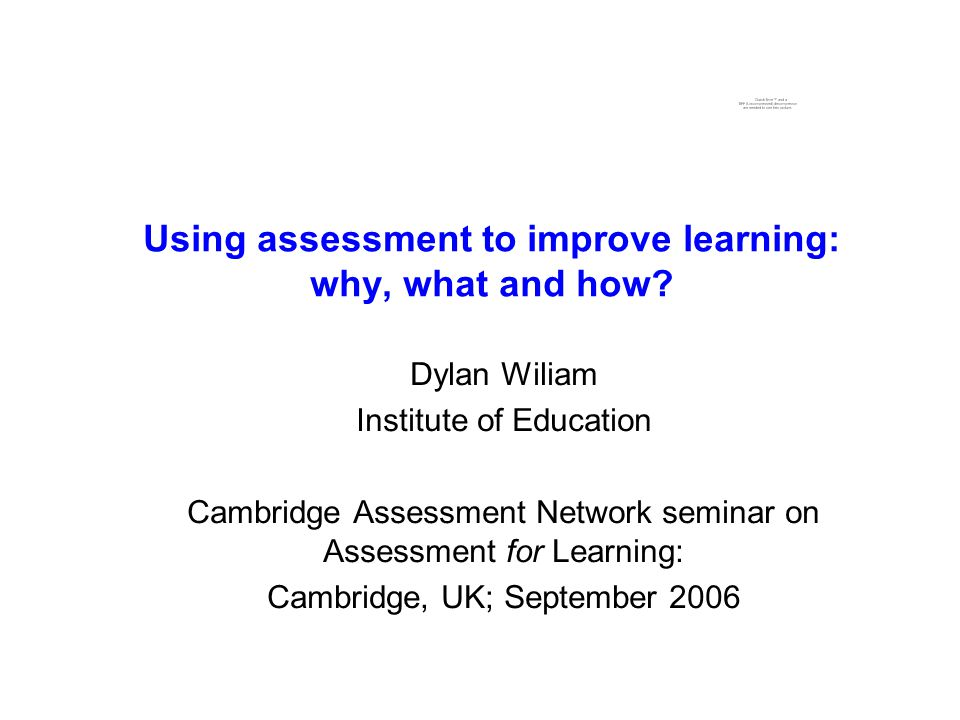 Using assessment to improve learning: why, what and how? Dylan Wiliam Institute of Education Cambridge Assessment Network seminar on Assessment for Le