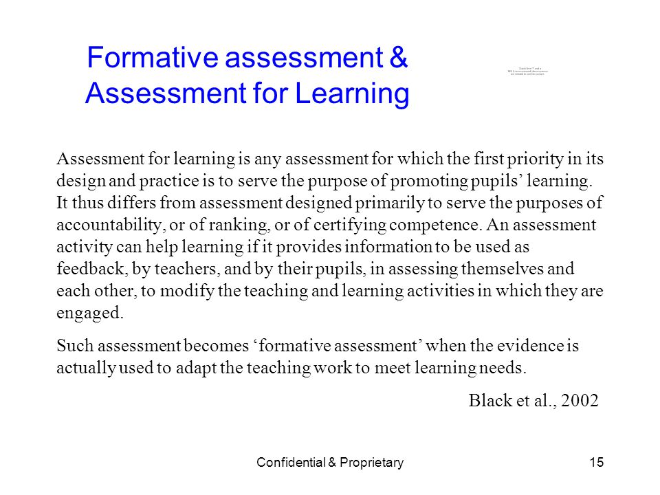 Confidential & Proprietary15 Formative assessment & Assessment for Learning Assessment for learning is any assessment for which the first priority in its design and practice is to serve the purpose of promoting pupils learning.