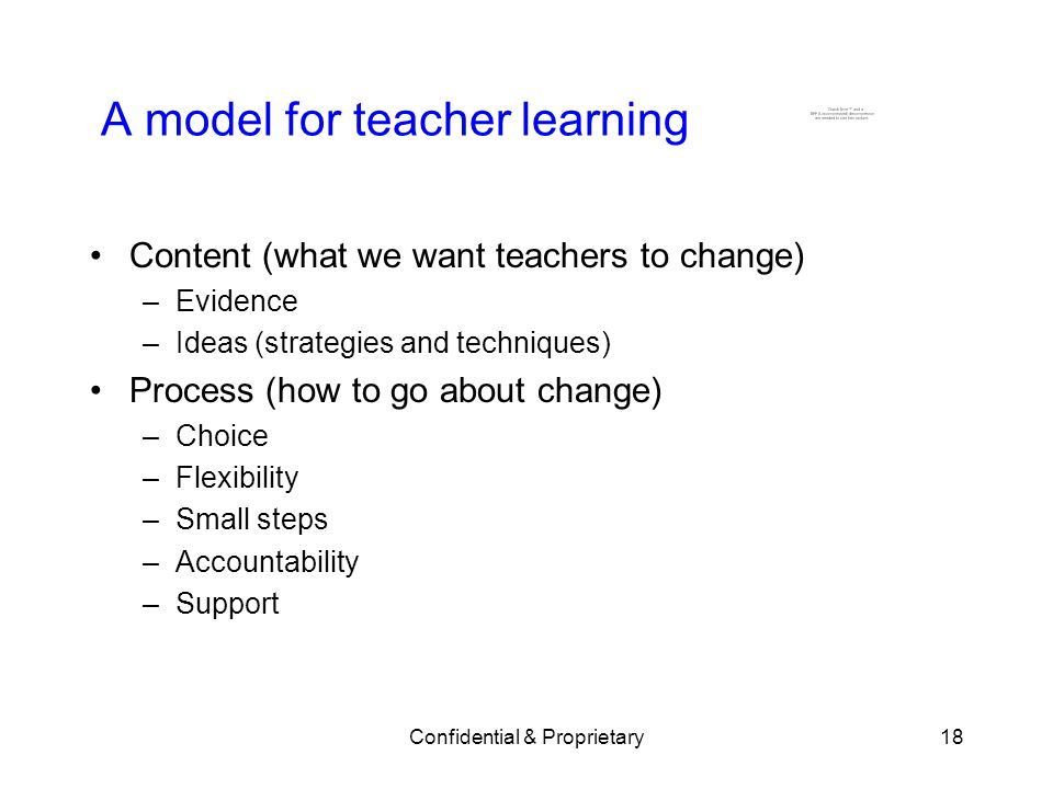 Confidential & Proprietary18 A model for teacher learning Content (what we want teachers to change) –Evidence –Ideas (strategies and techniques) Process (how to go about change) –Choice –Flexibility –Small steps –Accountability –Support