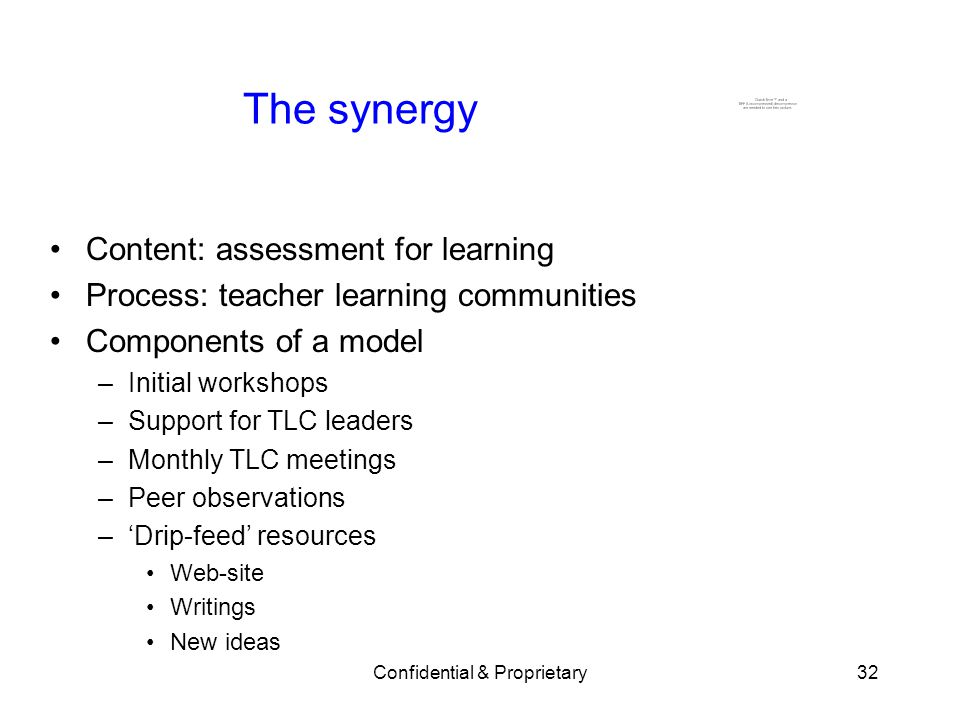 Confidential & Proprietary32 The synergy Content: assessment for learning Process: teacher learning communities Components of a model –Initial workshops –Support for TLC leaders –Monthly TLC meetings –Peer observations –Drip-feed resources Web-site Writings New ideas
