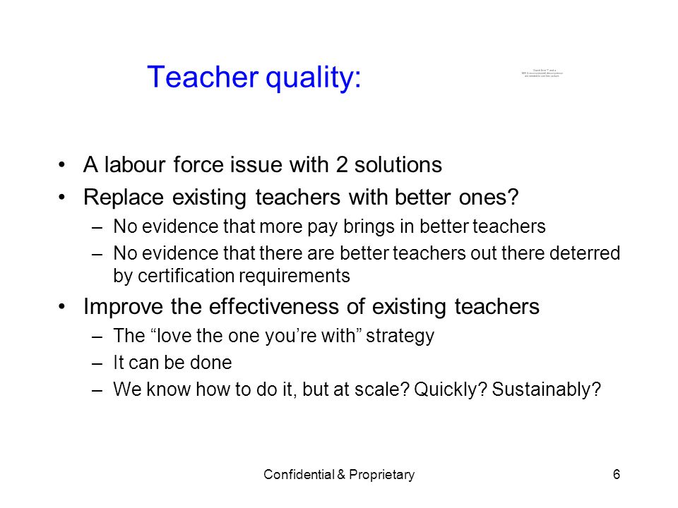 Confidential & Proprietary6 Teacher quality: A labour force issue with 2 solutions Replace existing teachers with better ones.