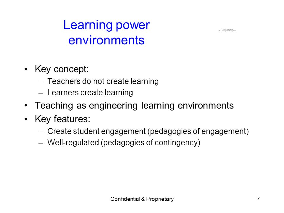 Confidential & Proprietary7 Learning power environments Key concept: –Teachers do not create learning –Learners create learning Teaching as engineering learning environments Key features: –Create student engagement (pedagogies of engagement) –Well-regulated (pedagogies of contingency)