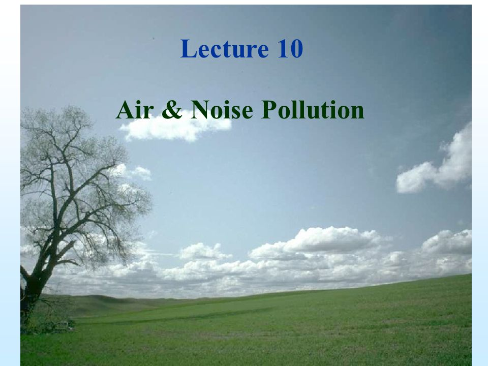 Lecture 11 Air & Noise Pollution Lecture 10