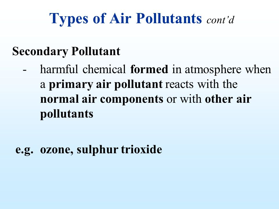 Types of Air Pollutants contd Secondary Pollutant - harmful chemical formed in atmosphere when a primary air pollutant reacts with the normal air comp
