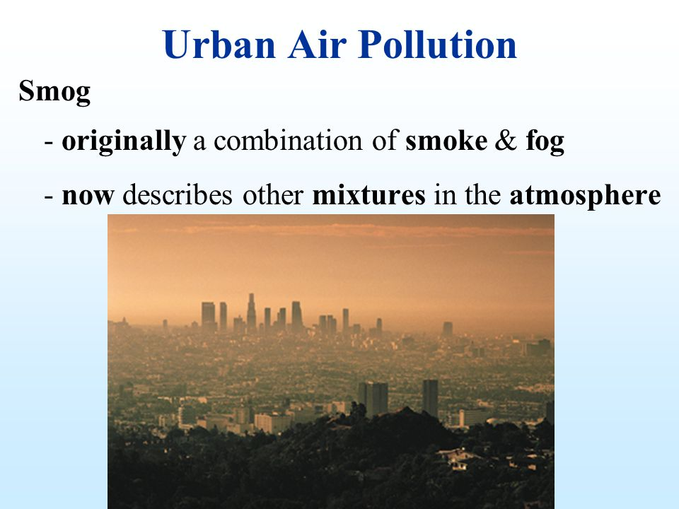Urban Air Pollution Smog - originally a combination of smoke & fog - now describes other mixtures in the atmosphere