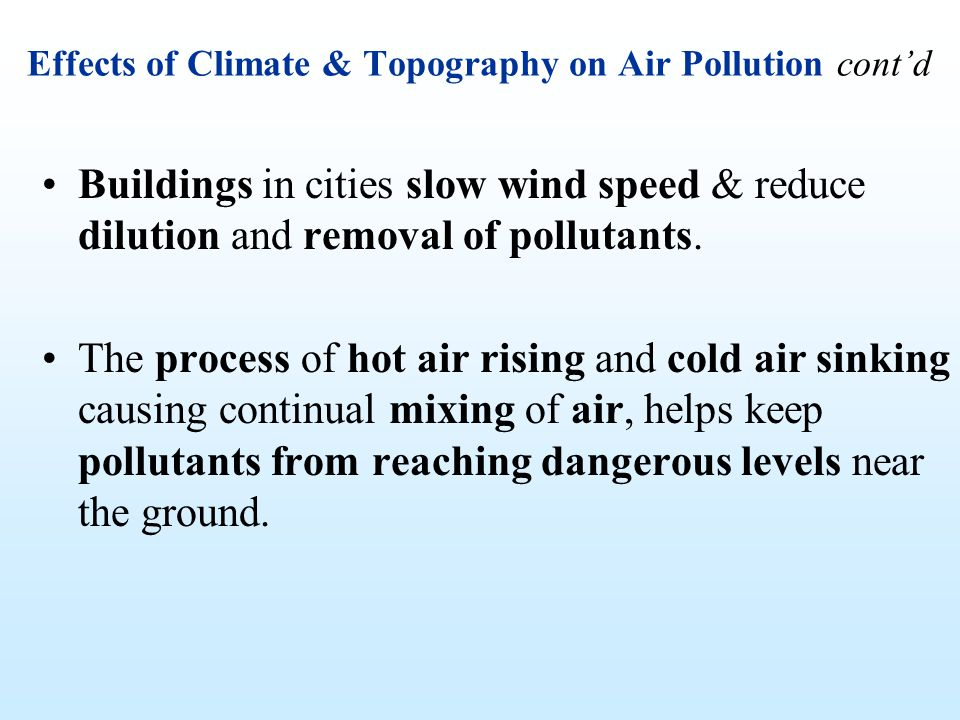 Effects of Climate & Topography on Air Pollution contd Buildings in cities slow wind speed & reduce dilution and removal of pollutants. The process of