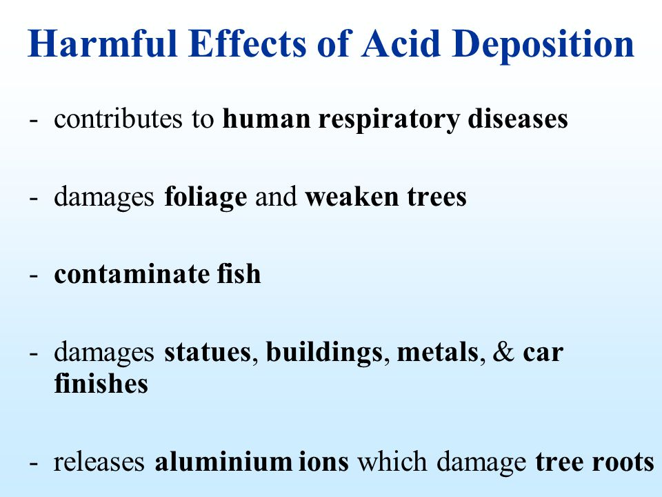 Harmful Effects of Acid Deposition -contributes to human respiratory diseases -damages foliage and weaken trees -contaminate fish -damages statues, bu
