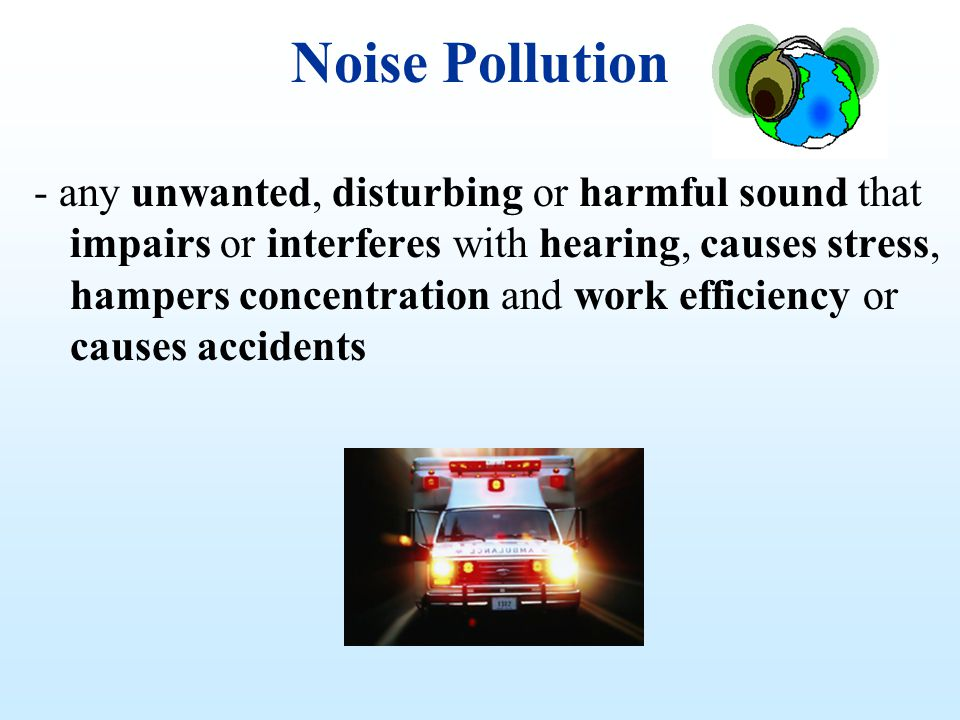 Noise Pollution - any unwanted, disturbing or harmful sound that impairs or interferes with hearing, causes stress, hampers concentration and work eff