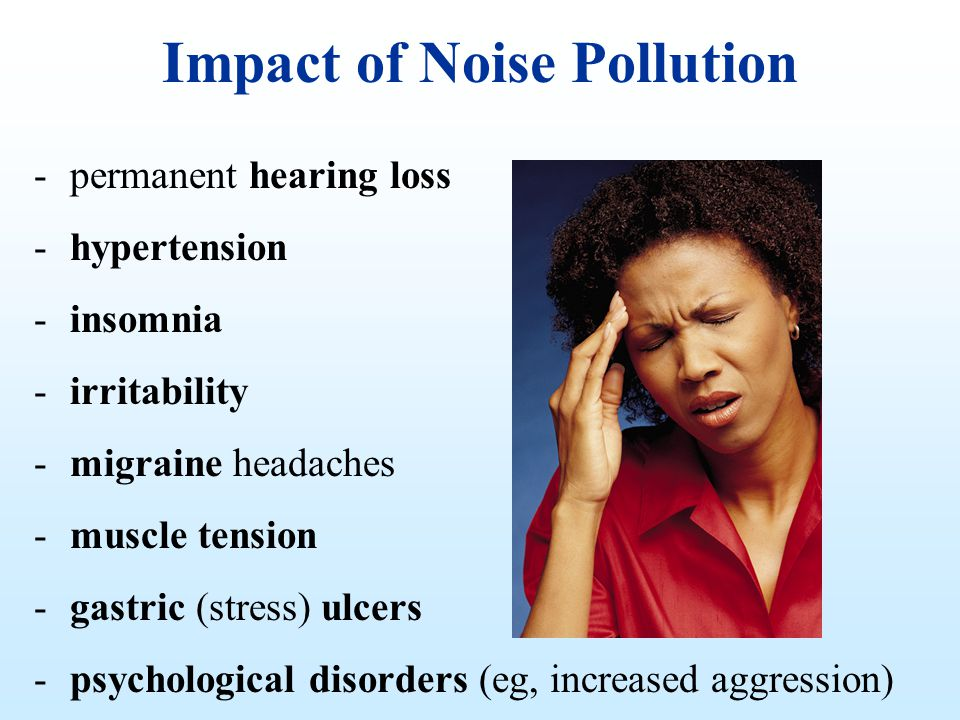 Impact of Noise Pollution -permanent hearing loss -hypertension -insomnia -irritability -migraine headaches -muscle tension -gastric (stress) ulcers -