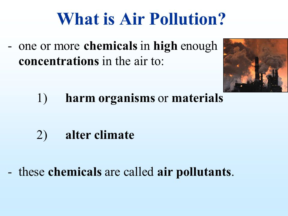 What is Air Pollution? -one or more chemicals in high enough concentrations in the air to: 1)harm organisms or materials 2)alter climate -these chemic