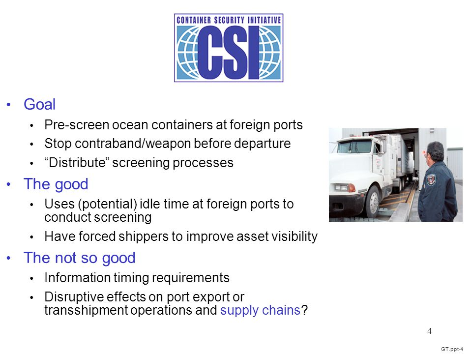 GT.ppt-4 4 Goal Pre-screen ocean containers at foreign ports Stop contraband/weapon before departure Distribute screening processes The good Uses (potential) idle time at foreign ports to conduct screening Have forced shippers to improve asset visibility The not so good Information timing requirements Disruptive effects on port export or transshipment operations and supply chains?