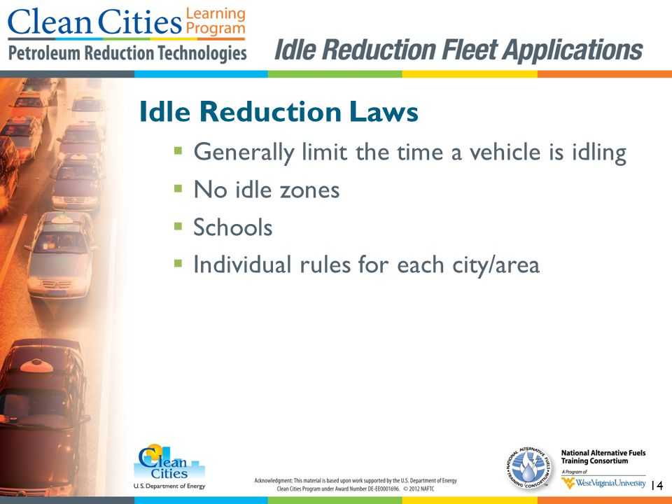 14 Idle Reduction Laws Generally limit the time a vehicle is idling No idle zones Schools Individual rules for each city/area