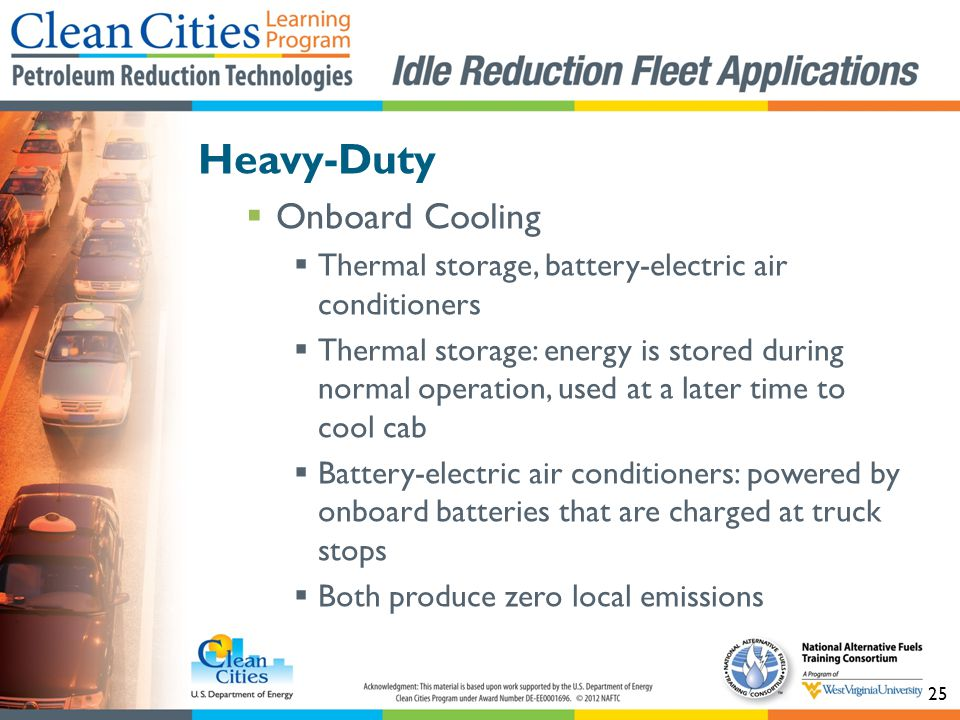 25 Heavy-Duty Onboard Cooling Thermal storage, battery-electric air conditioners Thermal storage: energy is stored during normal operation, used at a later time to cool cab Battery-electric air conditioners: powered by onboard batteries that are charged at truck stops Both produce zero local emissions