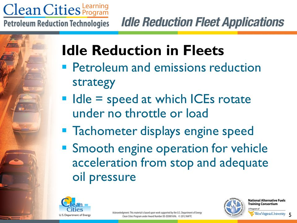 5 Petroleum and emissions reduction strategy Idle = speed at which ICEs rotate under no throttle or load Tachometer displays engine speed Smooth engine operation for vehicle acceleration from stop and adequate oil pressure Idle Reduction in Fleets