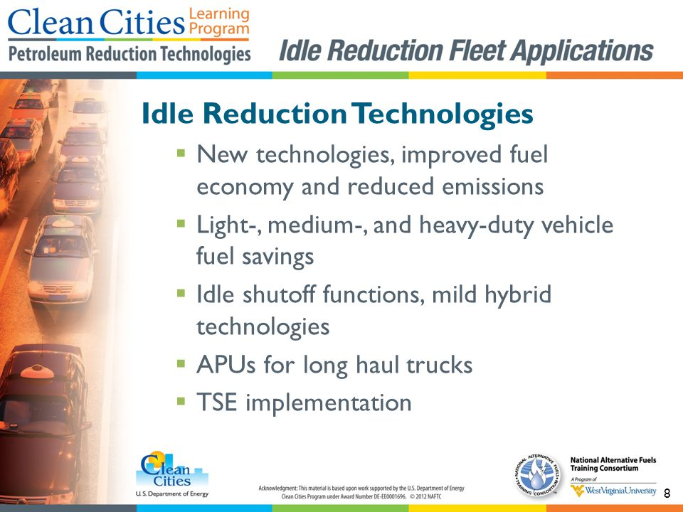 8 Idle Reduction Technologies New technologies, improved fuel economy and reduced emissions Light-, medium-, and heavy-duty vehicle fuel savings Idle shutoff functions, mild hybrid technologies APUs for long haul trucks TSE implementation
