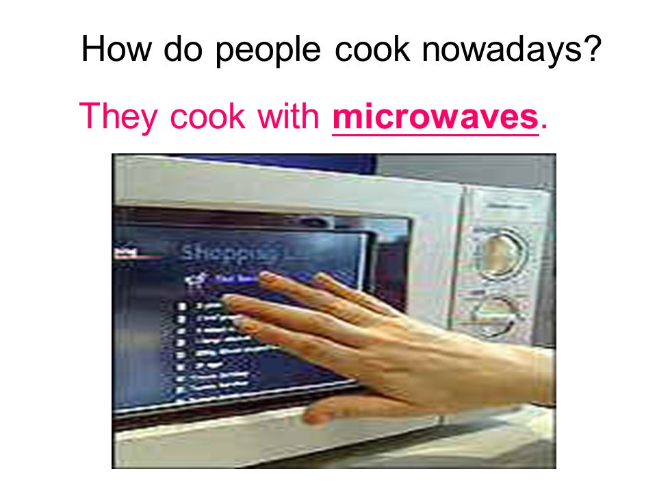 How do people cook nowadays They cook with microwaves.