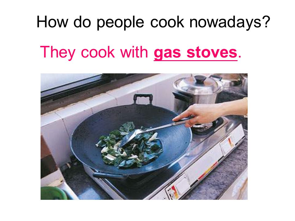 How do people cook nowadays They cook with gas stoves.