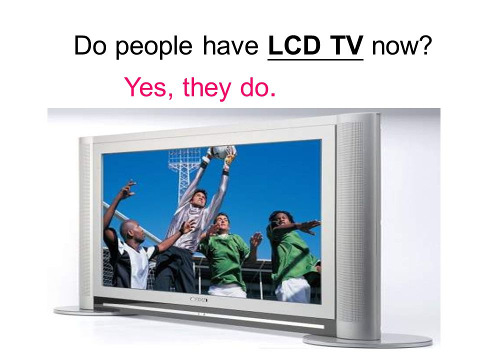 Do people have LCD TV now Yes, they do.