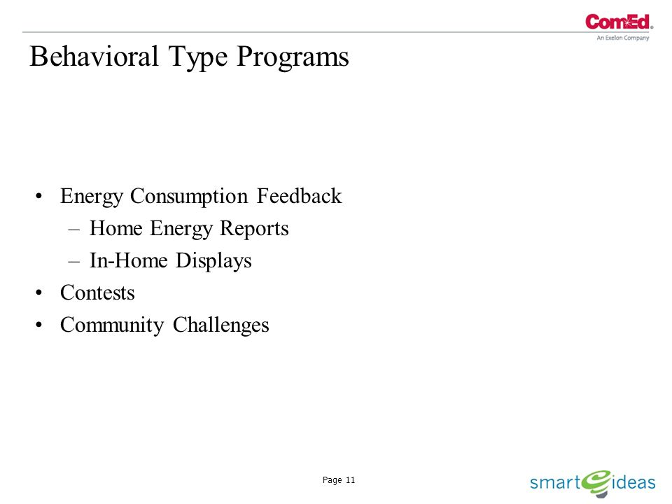 Page 11 Behavioral Type Programs Energy Consumption Feedback –Home Energy Reports –In-Home Displays Contests Community Challenges