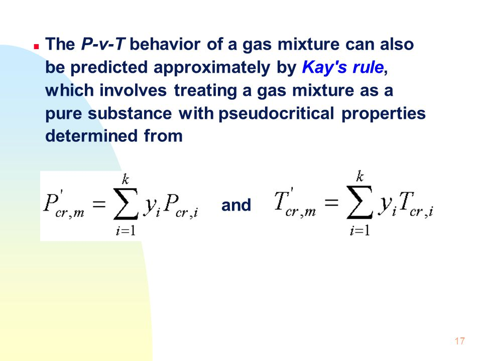17 n The P-v-T behavior of a gas mixture can also be predicted approximately by Kay's rule, which involves treating a gas mixture as a pure substance