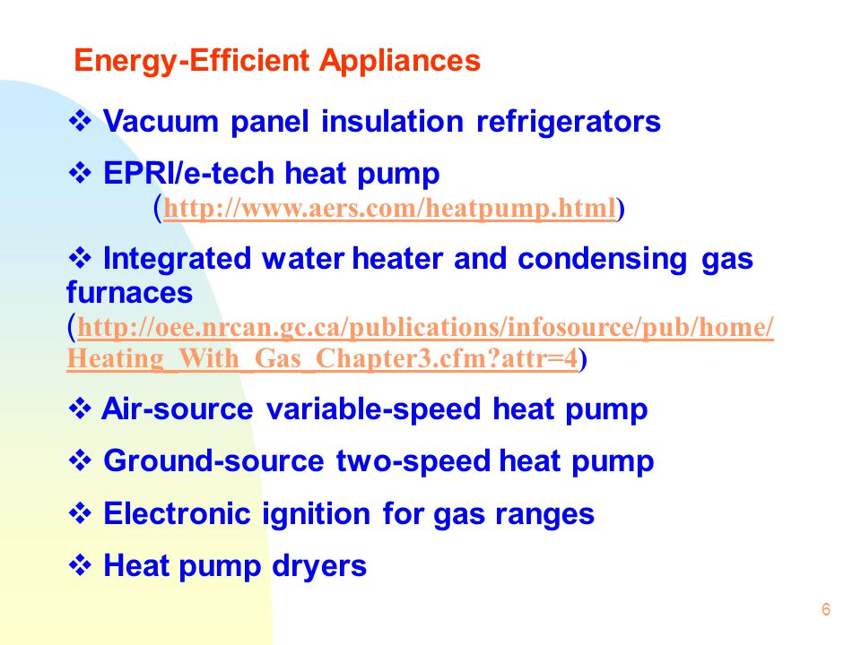 6 Energy-Efficient Appliances Vacuum panel insulation refrigerators EPRI/e-tech heat pump ( http://www.aers.com/heatpump.html) http://www.aers.com/hea