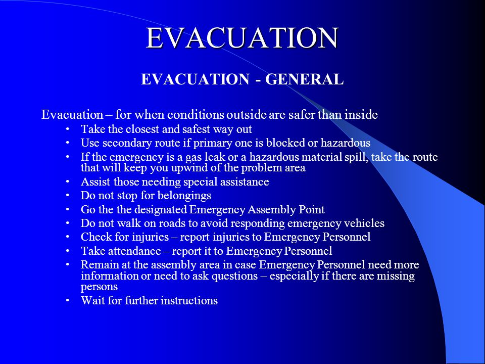 EVACUATION EVACUATION - GENERAL Evacuation – for when conditions outside are safer than inside Take the closest and safest way out Use secondary route