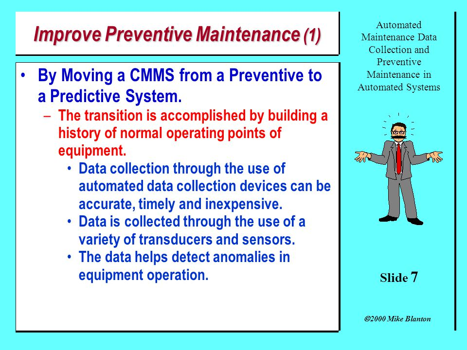 Slide 6 Automated Maintenance Data Collection and Preventive Maintenance in Automated Systems 2000 Mike Blanton Potential Use (2) Computerized Maintenance Management Systems (CMMS) (cont.) – Data collection in a CMMS is normally accomplished manually.