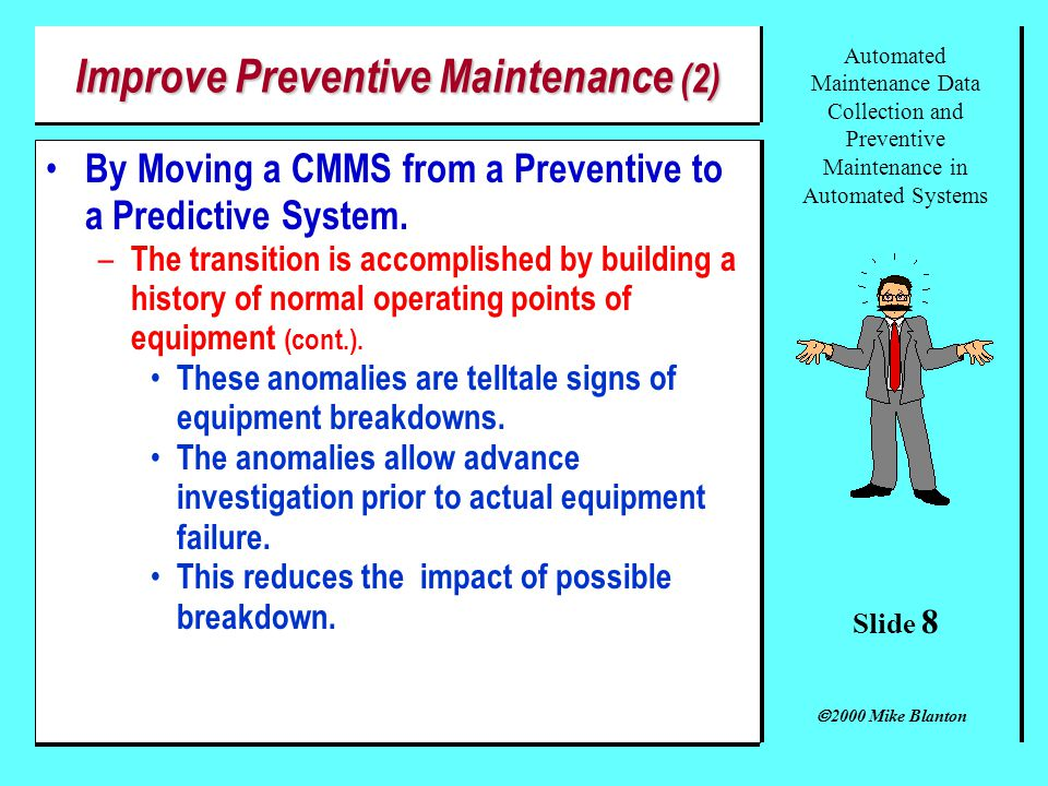Slide 7 Automated Maintenance Data Collection and Preventive Maintenance in Automated Systems 2000 Mike Blanton Improve Preventive Maintenance (1) By Moving a CMMS from a Preventive to a Predictive System.