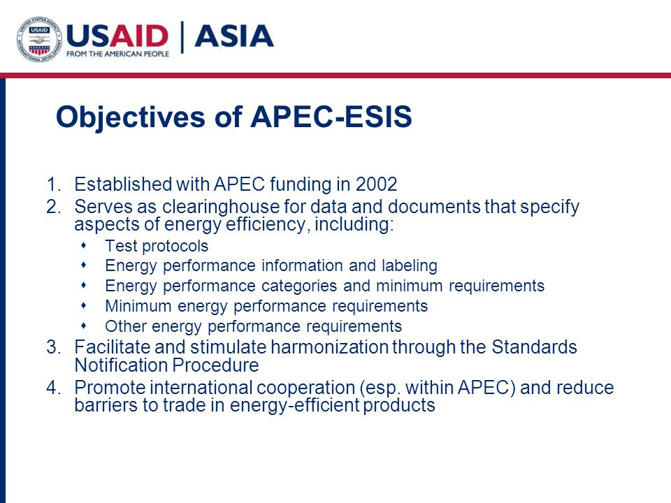 Objectives of APEC-ESIS 1.Established with APEC funding in 2002 2.Serves as clearinghouse for data and documents that specify aspects of energy efficiency, including: Test protocols Energy performance information and labeling Energy performance categories and minimum requirements Minimum energy performance requirements Other energy performance requirements 3.Facilitate and stimulate harmonization through the Standards Notification Procedure 4.Promote international cooperation (esp.