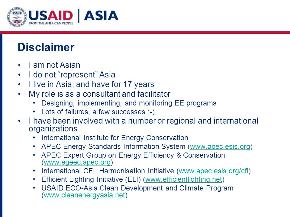 Disclaimer I am not Asian I do not represent Asia I live in Asia, and have for 17 years My role is as a consultant and facilitator Designing, implementing, and monitoring EE programs Lots of failures, a few successes ;-) I have been involved with a number or regional and international organizations International Institute for Energy Conservation APEC Energy Standards Information System (www.apec.esis.org)www.apec.esis.org APEC Expert Group on Energy Efficiency & Conservation (www.egeec.apec.org)www.egeec.apec.org International CFL Harmonisation Initiative (www.apec.esis.org/cfl)www.apec.esis.org/cfl Efficient Lighting Initiative (ELI) (www.efficientlighting.net)www.efficientlighting.net USAID ECO-Asia Clean Development and Climate Program (www.cleanenergyasia.net)www.cleanenergyasia.net